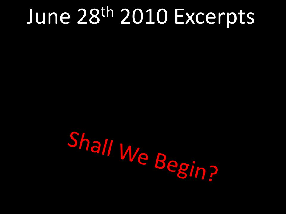 Shall We Begin? June 28 th 2010 Excerpts