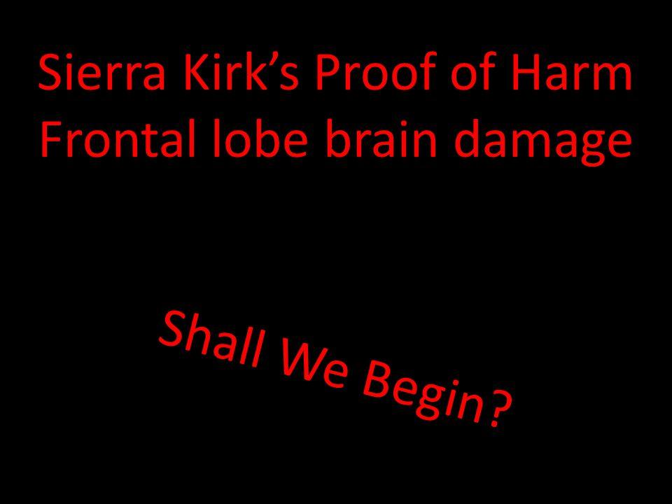 Shall We Begin? Sierra Kirk's Proof of Harm Frontal lobe brain damage