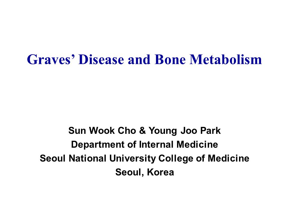 Graves' Disease and Bone Metabolism Sun Wook Cho & Young Joo Park Department of Internal Medicine Seoul National University College of Medicine Seoul, Korea