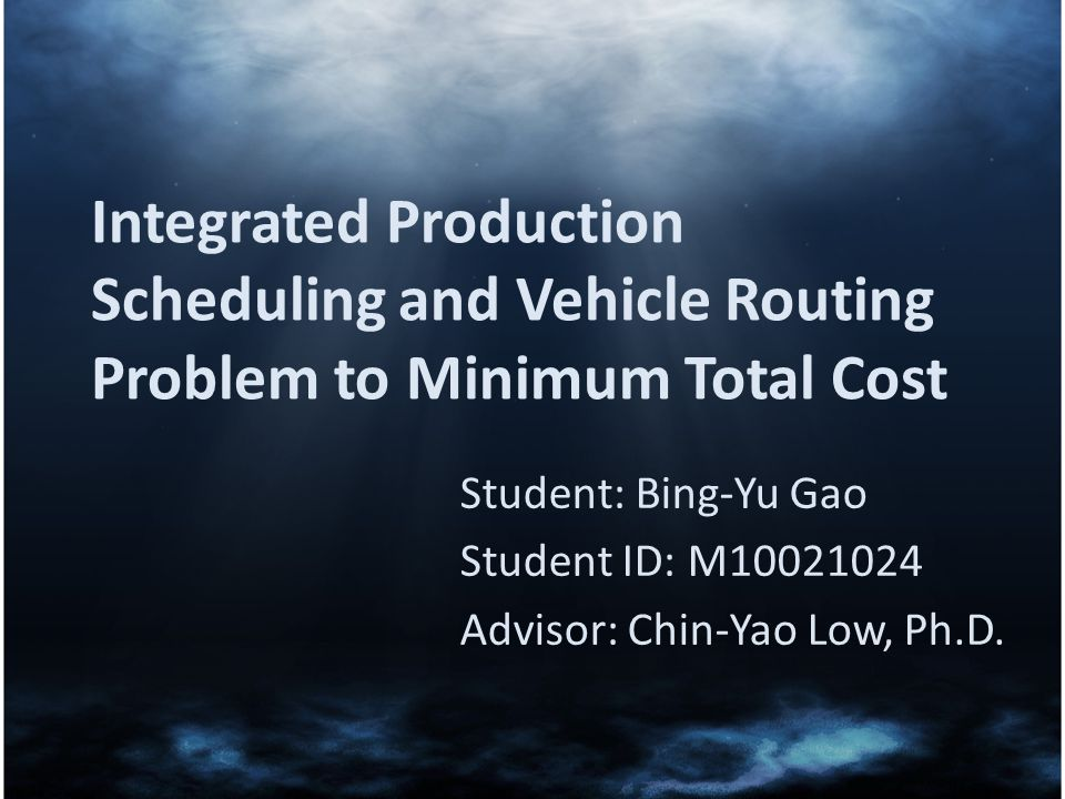 Integrated Production Scheduling and Vehicle Routing Problem to Minimum Total Cost Student: Bing-Yu Gao Student ID: M10021024 Advisor: Chin-Yao Low, P