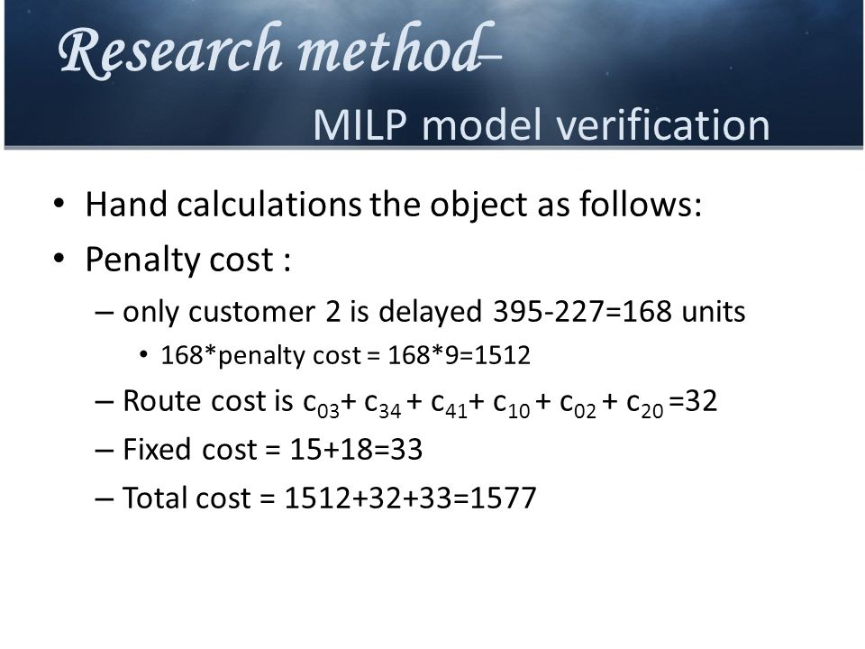 Research method – MILP model verification Hand calculations the object as follows: Penalty cost : – only customer 2 is delayed 395-227=168 units 168*penalty cost = 168*9=1512 – Route cost is c 03 + c 34 + c 41 + c 10 + c 02 + c 20 =32 – Fixed cost = 15+18=33 – Total cost = 1512+32+33=1577