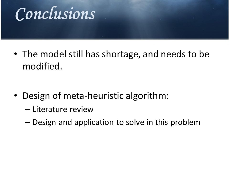 Conclusions The model still has shortage, and needs to be modified. Design of meta-heuristic algorithm: – Literature review – Design and application t