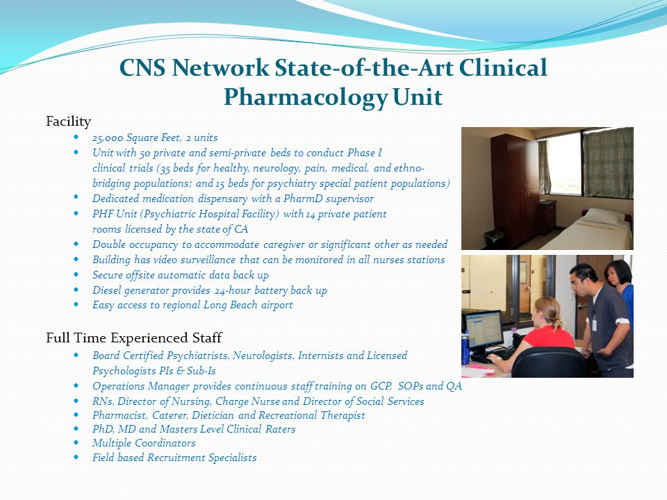 CNS Network State-of-the-Art Clinical Pharmacology Unit Facility 25,000 Square Feet, 2 units Unit with 50 private and semi-private beds to conduct Pha