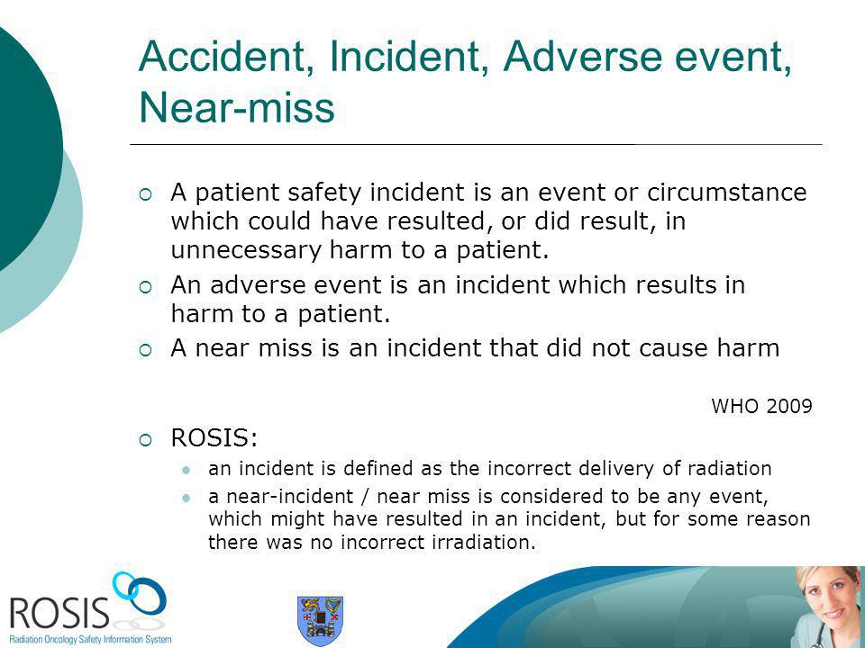 Accident, Incident, Adverse event, Near-miss  A patient safety incident is an event or circumstance which could have resulted, or did result, in unnecessary harm to a patient.