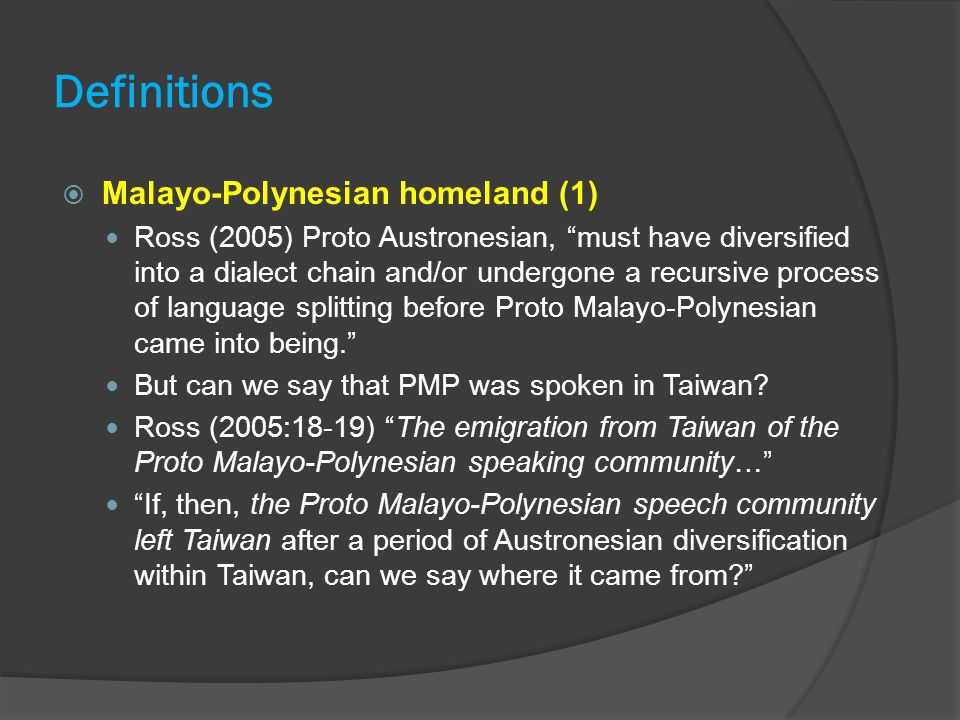 Definitions  Malayo-Polynesian homeland (1) Ross (2005) Proto Austronesian, must have diversified into a dialect chain and/or undergone a recursive process of language splitting before Proto Malayo-Polynesian came into being. But can we say that PMP was spoken in Taiwan.