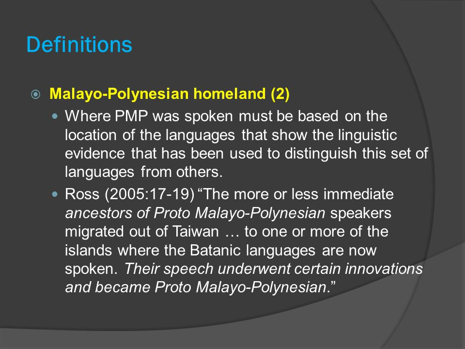 Definitions  Malayo-Polynesian homeland (2) Where PMP was spoken must be based on the location of the languages that show the linguistic evidence that has been used to distinguish this set of languages from others.