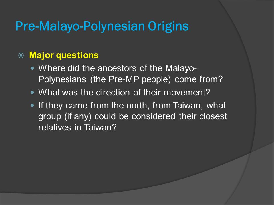 Pre-Malayo-Polynesian Origins  Major questions Where did the ancestors of the Malayo- Polynesians (the Pre-MP people) come from? What was the directi