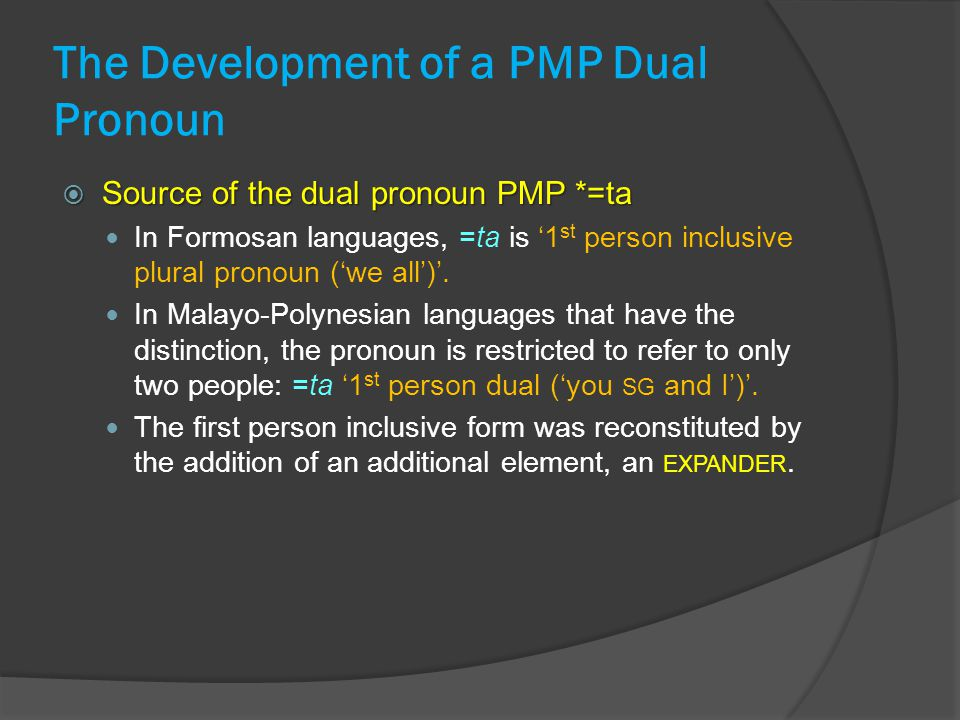 The Development of a PMP Dual Pronoun  Source of the dual pronoun PMP *=ta In Formosan languages, =ta is '1 st person inclusive plural pronoun ('we all')'.