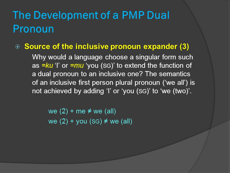 The Development of a PMP Dual Pronoun  Source of the inclusive pronoun expander (3) Why would a language choose a singular form such as =ku 'I' or =mu 'you ( SG )' to extend the function of a dual pronoun to an inclusive one.