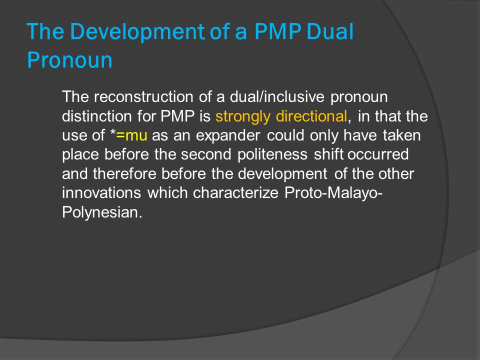The Development of a PMP Dual Pronoun The reconstruction of a dual/inclusive pronoun distinction for PMP is strongly directional, in that the use of *=mu as an expander could only have taken place before the second politeness shift occurred and therefore before the development of the other innovations which characterize Proto-Malayo- Polynesian.