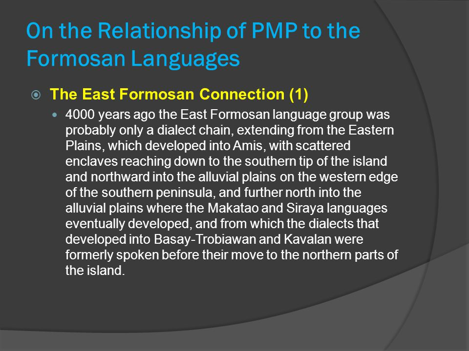 On the Relationship of PMP to the Formosan Languages  The East Formosan Connection (1) 4000 years ago the East Formosan language group was probably only a dialect chain, extending from the Eastern Plains, which developed into Amis, with scattered enclaves reaching down to the southern tip of the island and northward into the alluvial plains on the western edge of the southern peninsula, and further north into the alluvial plains where the Makatao and Siraya languages eventually developed, and from which the dialects that developed into Basay-Trobiawan and Kavalan were formerly spoken before their move to the northern parts of the island.