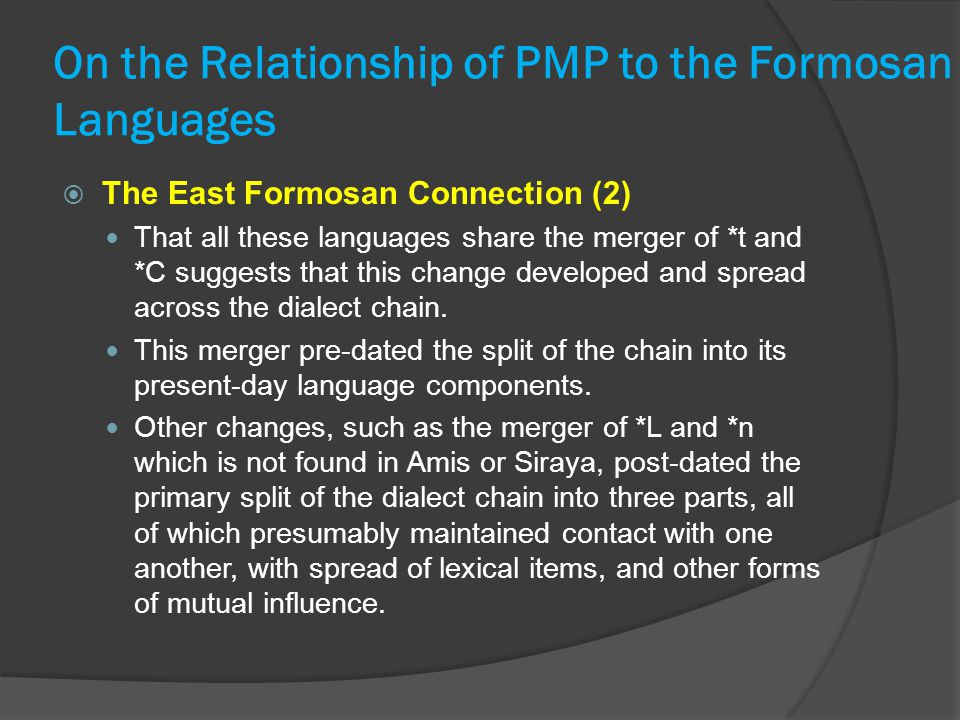 On the Relationship of PMP to the Formosan Languages  The East Formosan Connection (2) That all these languages share the merger of *t and *C suggests that this change developed and spread across the dialect chain.