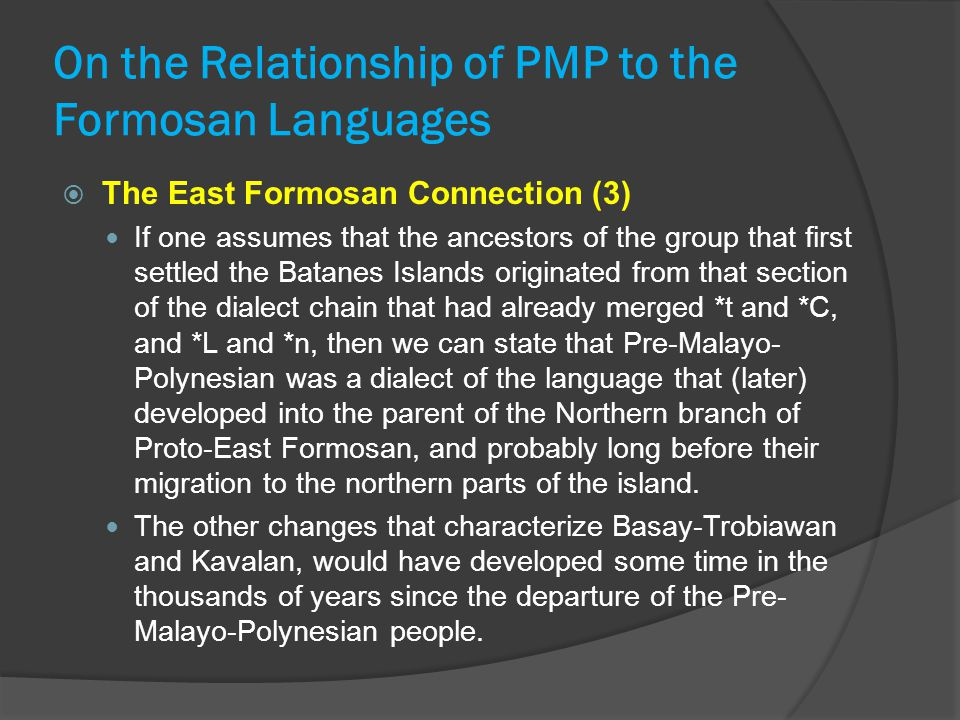 On the Relationship of PMP to the Formosan Languages  The East Formosan Connection (3) If one assumes that the ancestors of the group that first settled the Batanes Islands originated from that section of the dialect chain that had already merged *t and *C, and *L and *n, then we can state that Pre-Malayo- Polynesian was a dialect of the language that (later) developed into the parent of the Northern branch of Proto-East Formosan, and probably long before their migration to the northern parts of the island.