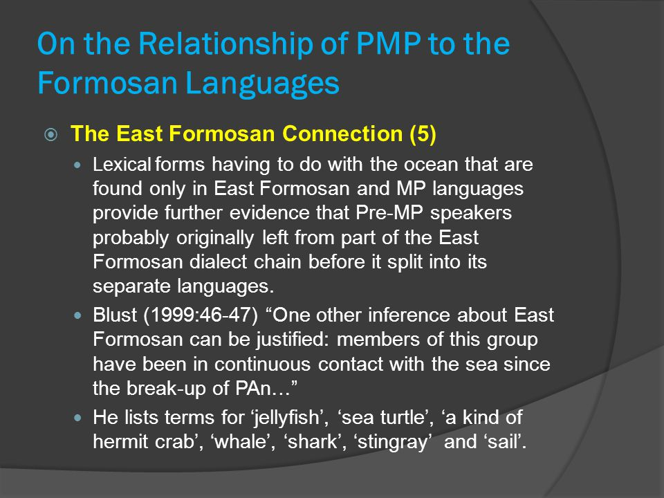 On the Relationship of PMP to the Formosan Languages  The East Formosan Connection (5) Lexical forms having to do with the ocean that are found only in East Formosan and MP languages provide further evidence that Pre-MP speakers probably originally left from part of the East Formosan dialect chain before it split into its separate languages.