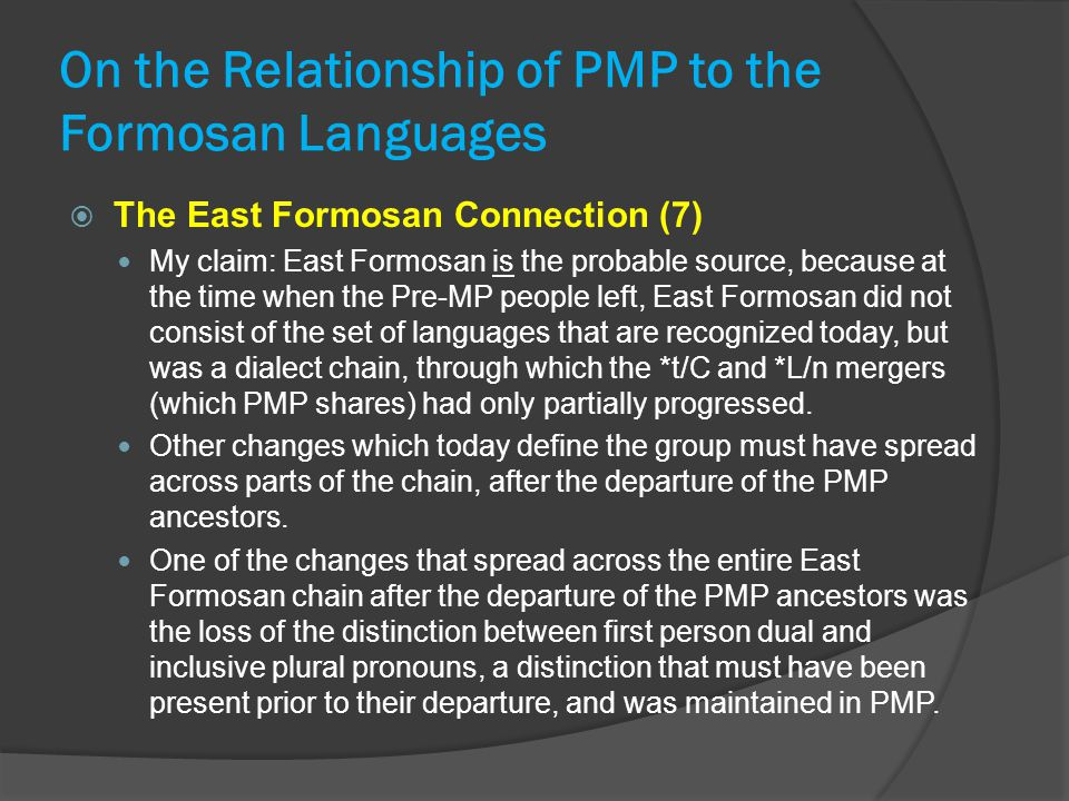 On the Relationship of PMP to the Formosan Languages  The East Formosan Connection (7) My claim: East Formosan is the probable source, because at the time when the Pre-MP people left, East Formosan did not consist of the set of languages that are recognized today, but was a dialect chain, through which the *t/C and *L/n mergers (which PMP shares) had only partially progressed.