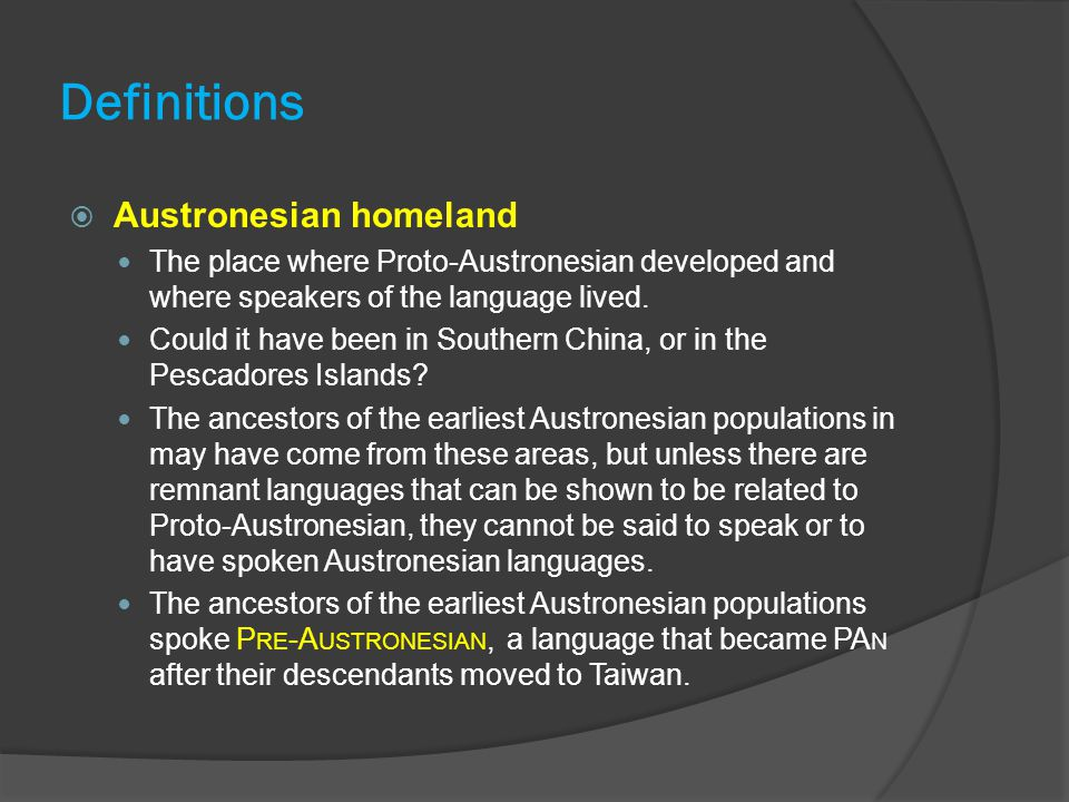 Definitions  Austronesian homeland The place where Proto-Austronesian developed and where speakers of the language lived. Could it have been in South