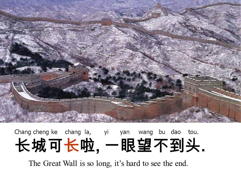 长城可长啦, 一眼望不到头. The Great Wall is so long, it's hard to see the end.