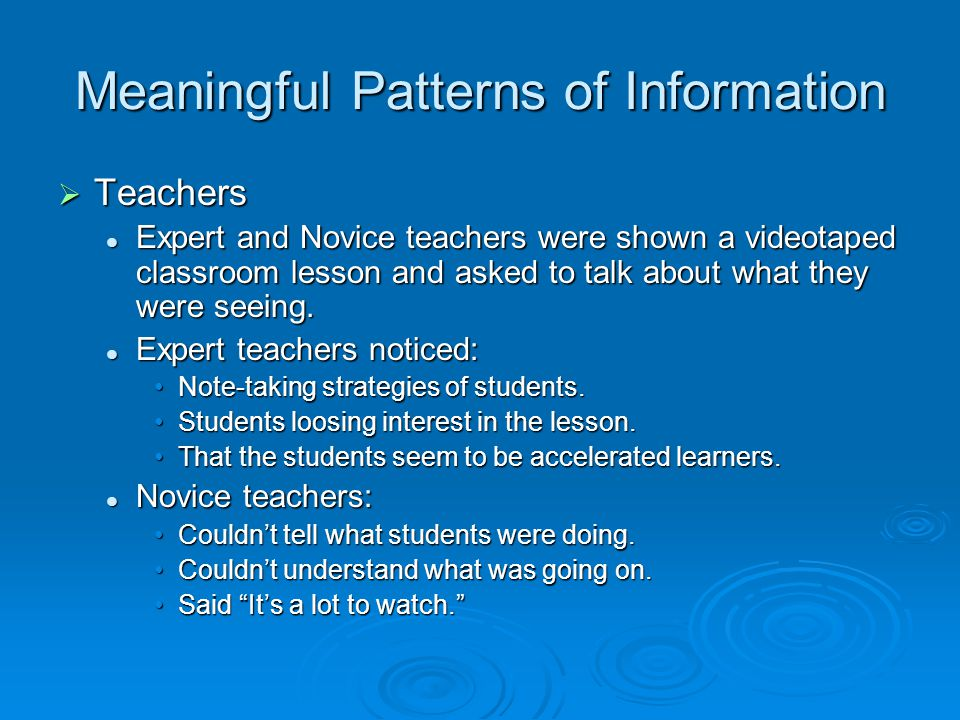 Meaningful Patterns of Information  Teachers Expert and Novice teachers were shown a videotaped classroom lesson and asked to talk about what they were seeing.