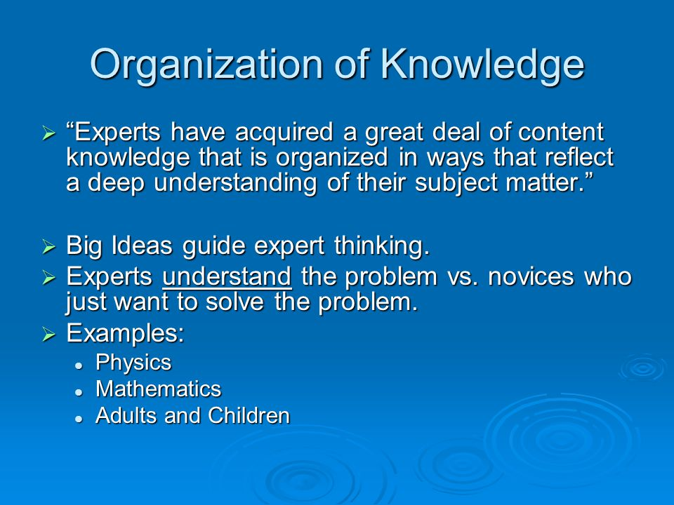 Organization of Knowledge  Experts have acquired a great deal of content knowledge that is organized in ways that reflect a deep understanding of their subject matter.  Big Ideas guide expert thinking.