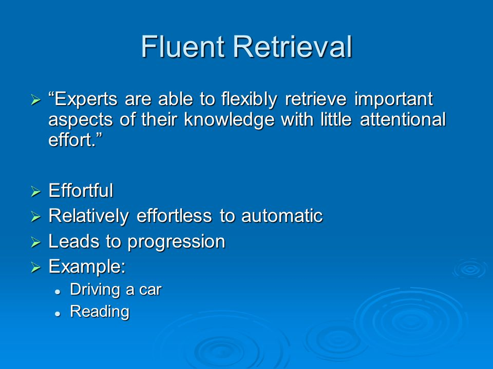 Fluent Retrieval  Experts are able to flexibly retrieve important aspects of their knowledge with little attentional effort.  Effortful  Relatively effortless to automatic  Leads to progression  Example: Driving a car Driving a car Reading Reading