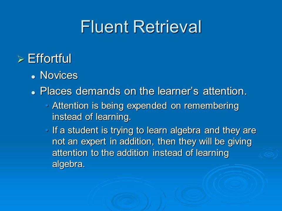Fluent Retrieval  Effortful Novices Novices Places demands on the learner's attention.