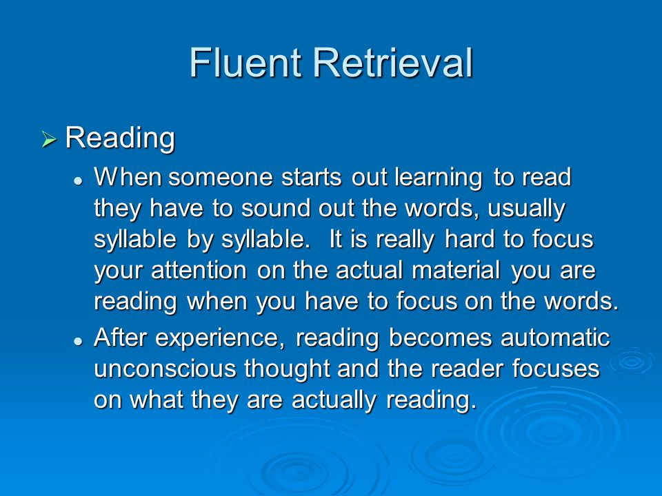 Fluent Retrieval  Reading When someone starts out learning to read they have to sound out the words, usually syllable by syllable.