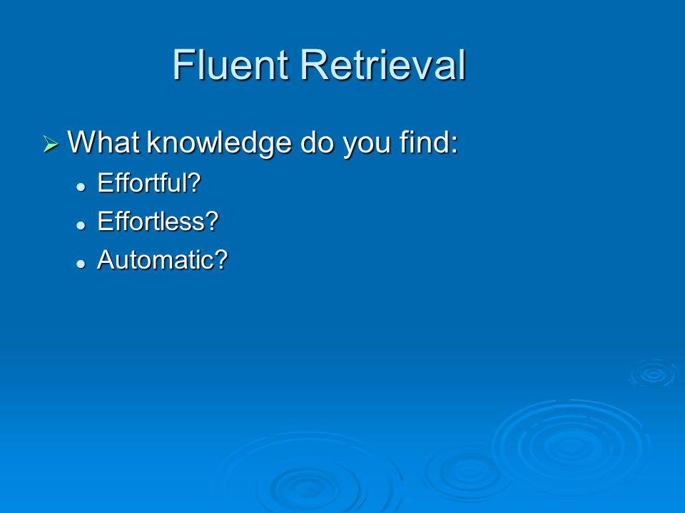 Fluent Retrieval  What knowledge do you find: Effortful.