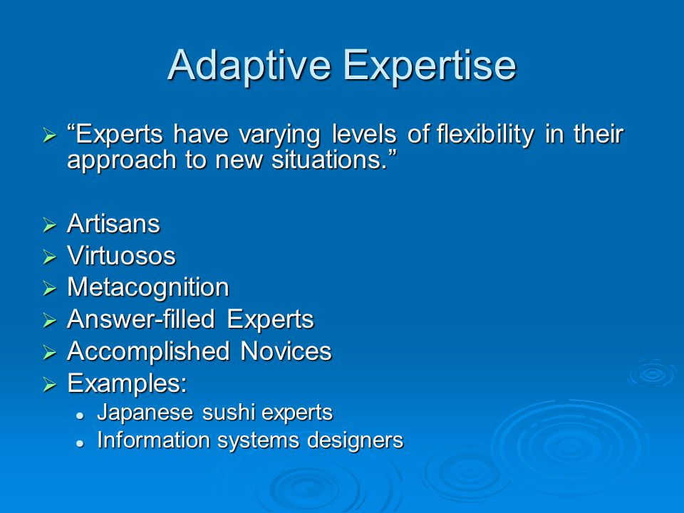 Adaptive Expertise  Experts have varying levels of flexibility in their approach to new situations.  Artisans  Virtuosos  Metacognition  Answer-filled Experts  Accomplished Novices  Examples: Japanese sushi experts Japanese sushi experts Information systems designers Information systems designers