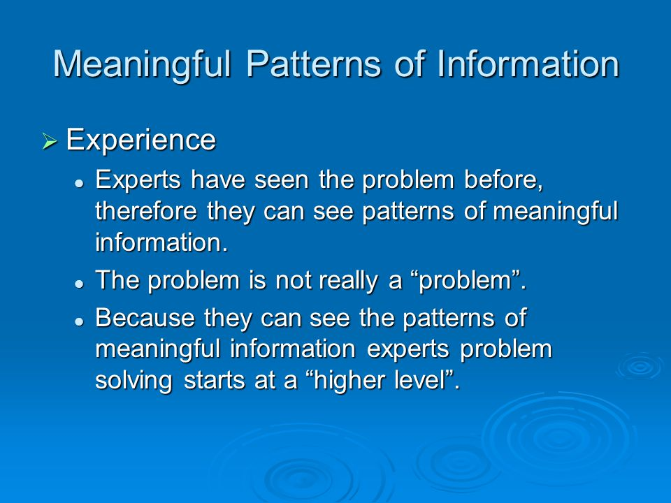 Meaningful Patterns of Information  Experience Experts have seen the problem before, therefore they can see patterns of meaningful information.