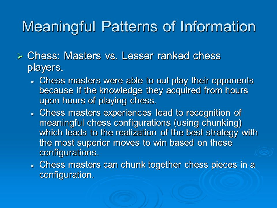 Meaningful Patterns of Information  Chess: Masters vs.