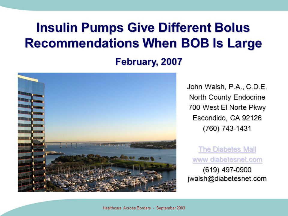 Healthcare Across Borders - September 2003 Scenario 4: Insulin Stacking Plus Carbs Pump Bolus Recommendations Again Differ 3.0U 30 gr 160 3U 1.5U 4.5U Excess BOB is subtracted from correction but not from the carb bolus 3 + 1.5 - - 4.5 - = 0 u bolus With BOB or active insulin greater than correction bolus need, bolus recommendations differ more.