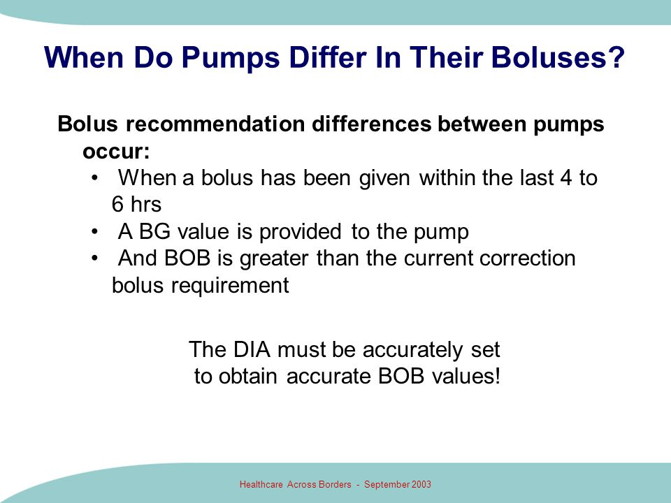 Healthcare Across Borders - September 2003 When Do Pumps Differ In Their Boluses? Bolus recommendation differences between pumps occur: When a bolus h