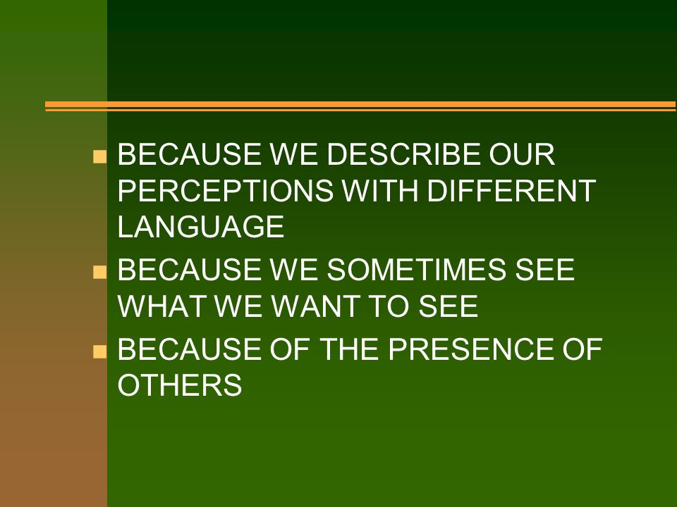 WHY PERCEPTIONS DIFFER? n BECAUSE OUR CULTURAL, PERSONAL, AND EDUCATIONAL CONDITIONING DIFFERS n BECAUSE WE FOCUS ON DIFFERENT STIMULI FOR OBSERVATION
