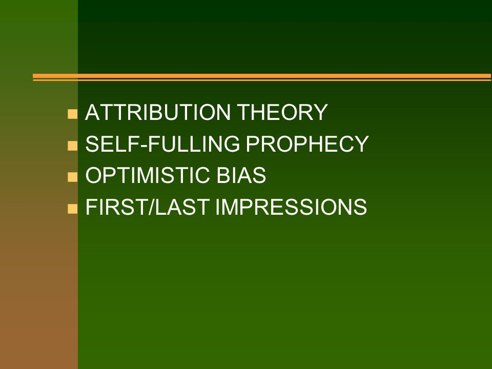 n ATTRIBUTION THEORY n SELF-FULLING PROPHECY n OPTIMISTIC BIAS n FIRST/LAST IMPRESSIONS