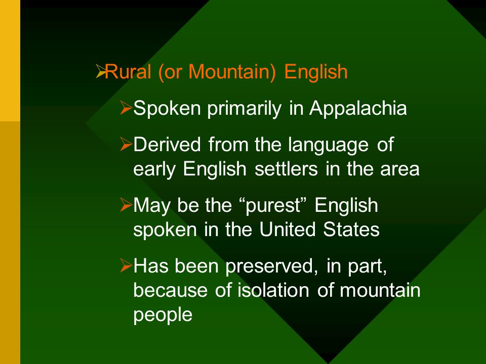 """ Rural (or Mountain) English  Spoken primarily in Appalachia  Derived from the language of early English settlers in the area  May be the """"purest"""""""
