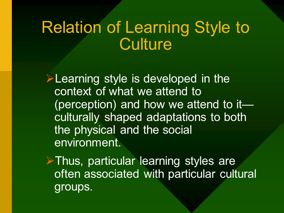 Relation of Learning Style to Culture  Learning style is developed in the context of what we attend to (perception) and how we attend to it— cultural