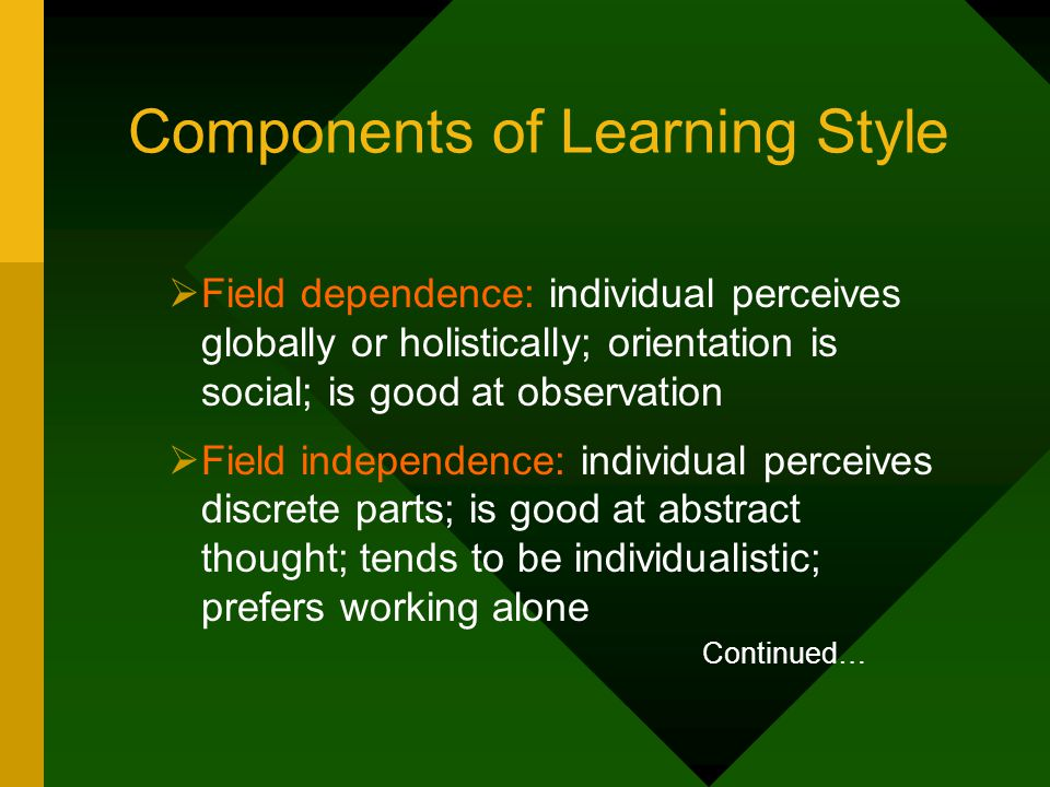 Components of Learning Style  Field dependence: individual perceives globally or holistically; orientation is social; is good at observation  Field