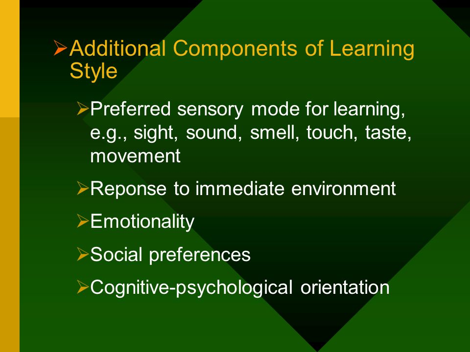  Additional Components of Learning Style  Preferred sensory mode for learning, e.g., sight, sound, smell, touch, taste, movement  Reponse to immedi