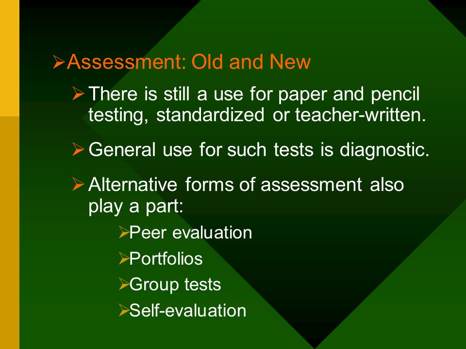  There is still a use for paper and pencil testing, standardized or teacher-written.  General use for such tests is diagnostic.  Alternative forms