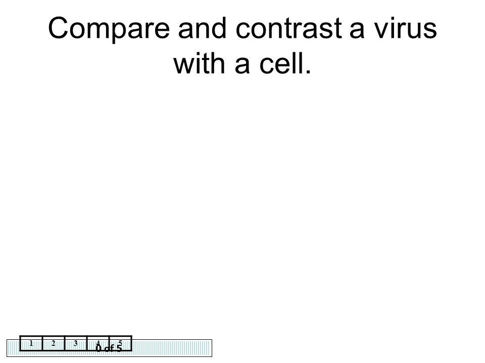 0 of 5 12345 Compare and contrast a virus with a cell.