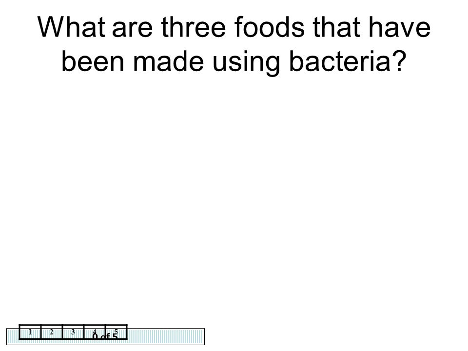 0 of 5 12345 What are three foods that have been made using bacteria?