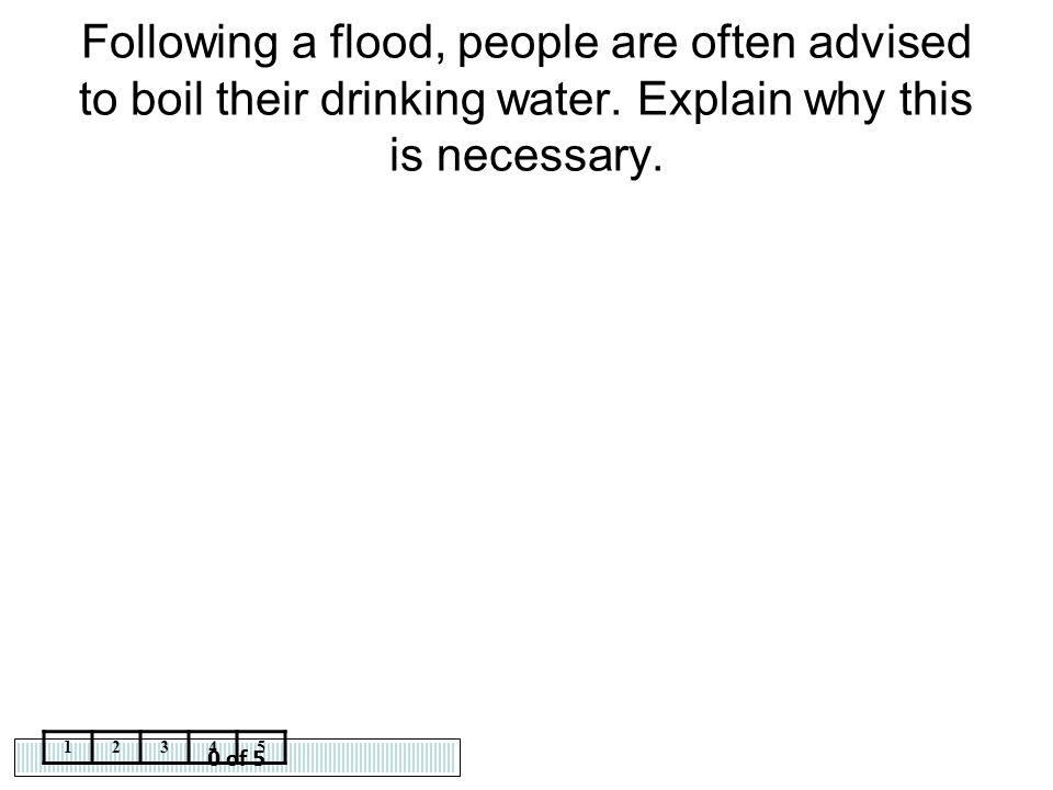 0 of 5 12345 Following a flood, people are often advised to boil their drinking water. Explain why this is necessary.