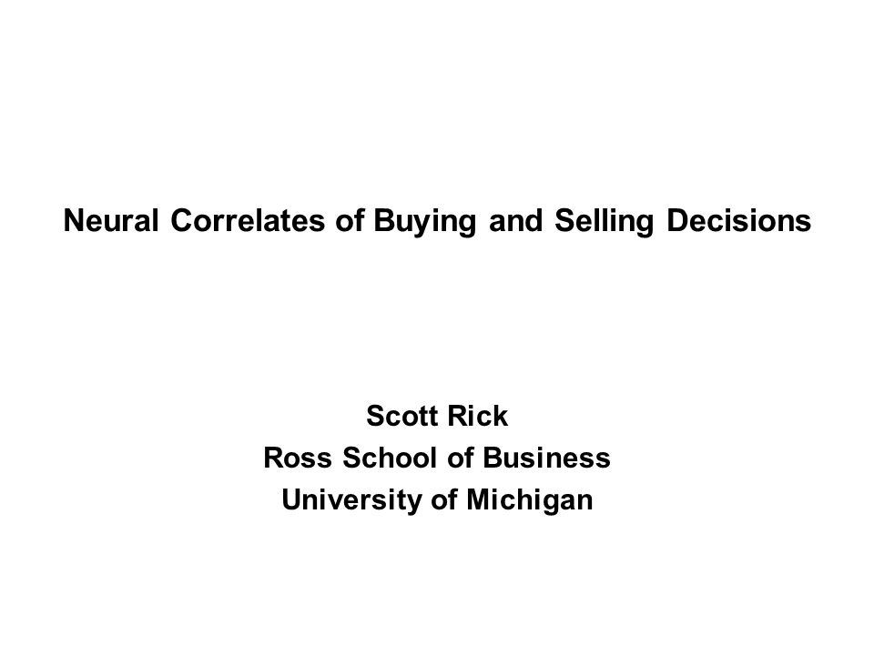 Neural Correlates of Buying and Selling Decisions Scott Rick Ross School of Business University of Michigan