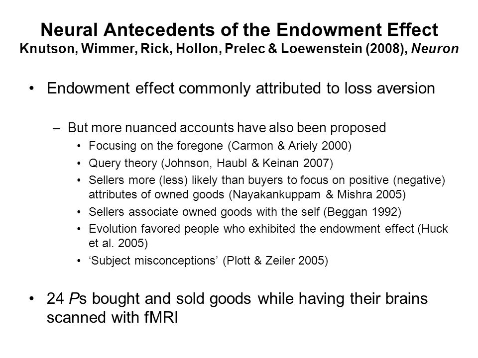 Neural Antecedents of the Endowment Effect Knutson, Wimmer, Rick, Hollon, Prelec & Loewenstein (2008), Neuron Endowment effect commonly attributed to loss aversion –But more nuanced accounts have also been proposed Focusing on the foregone (Carmon & Ariely 2000) Query theory (Johnson, Haubl & Keinan 2007) Sellers more (less) likely than buyers to focus on positive (negative) attributes of owned goods (Nayakankuppam & Mishra 2005) Sellers associate owned goods with the self (Beggan 1992) Evolution favored people who exhibited the endowment effect (Huck et al.