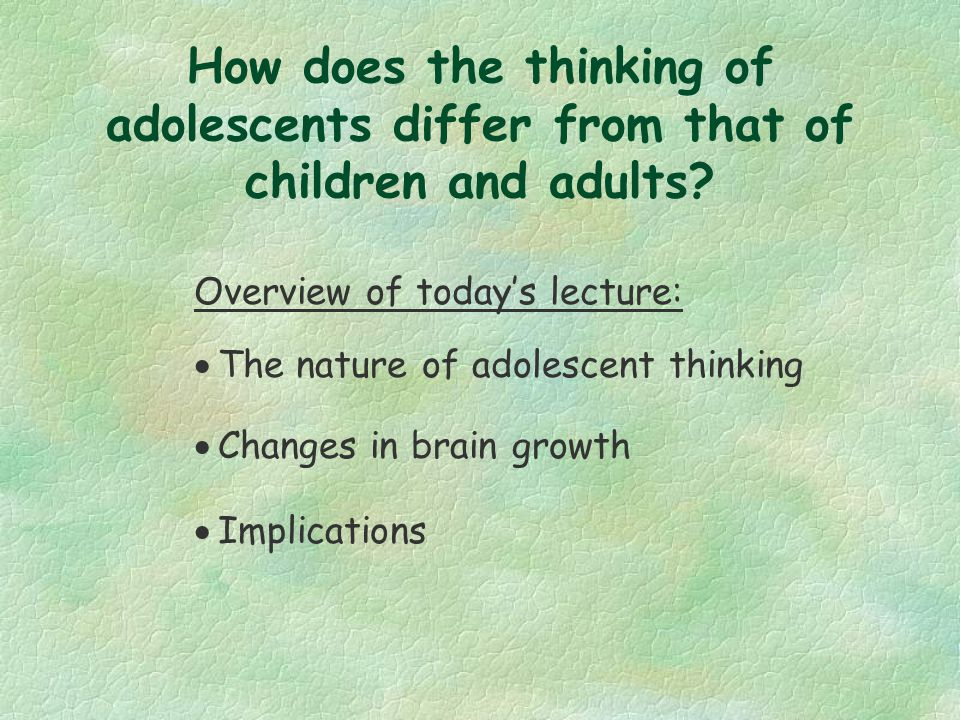 How does the thinking of adolescents differ from that of children and adults.