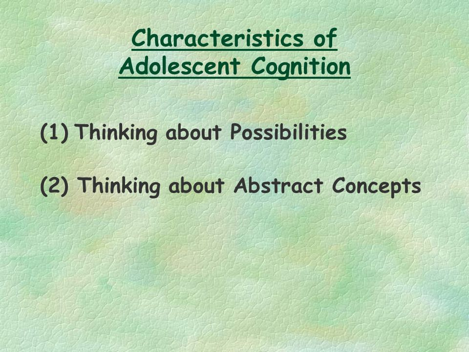 Characteristics of Adolescent Cognition (1) Thinking about Possibilities (2) Thinking about Abstract Concepts