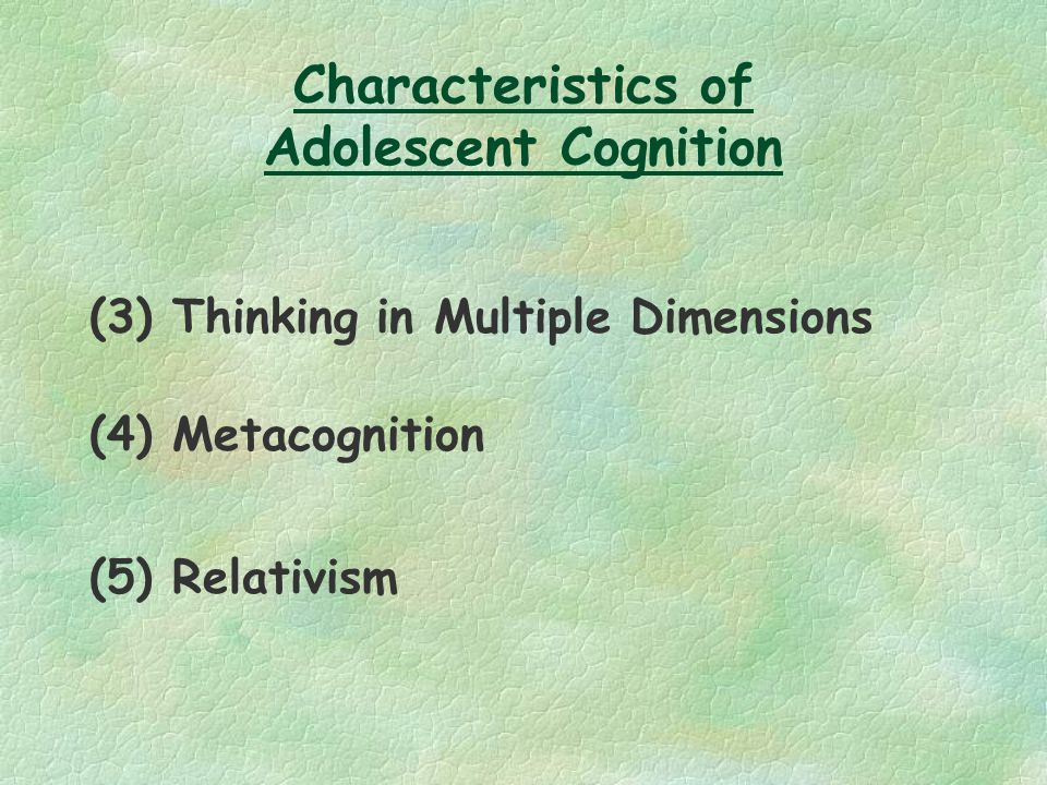 Characteristics of Adolescent Cognition (3) Thinking in Multiple Dimensions (4) Metacognition (5) Relativism