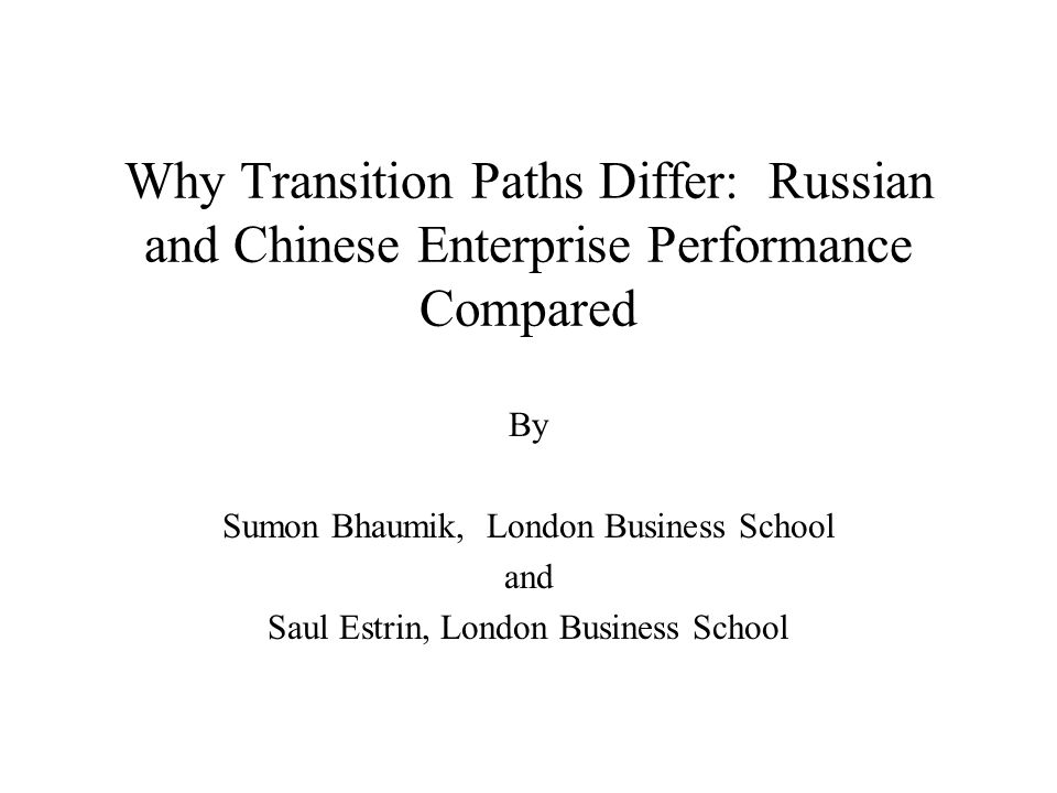 Why Transition Paths Differ: Russian and Chinese Enterprise Performance Compared By Sumon Bhaumik, London Business School and Saul Estrin, London Business School
