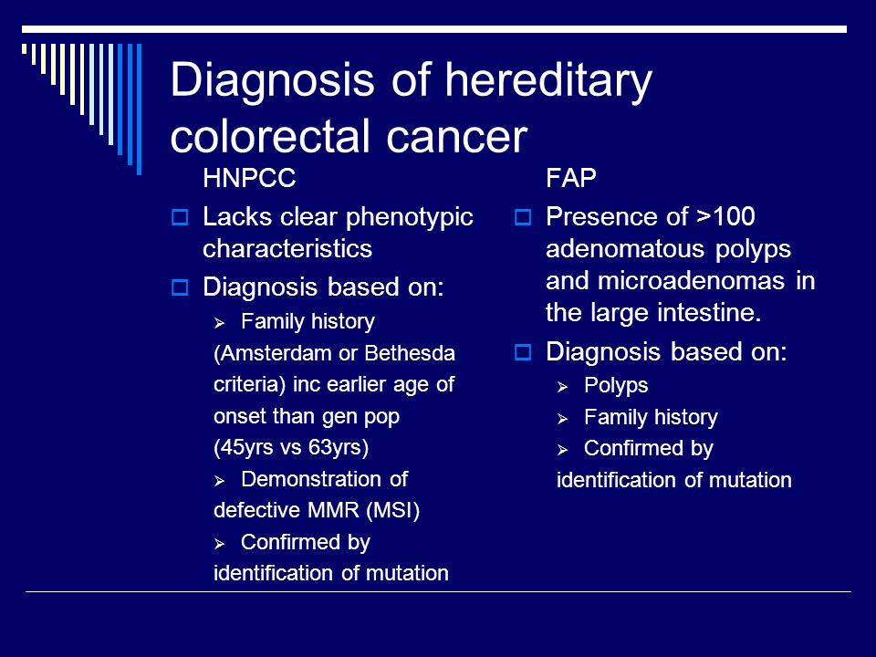 Diagnosis of hereditary colorectal cancer HNPCC  Lacks clear phenotypic characteristics  Diagnosis based on:  Family history (Amsterdam or Bethesda