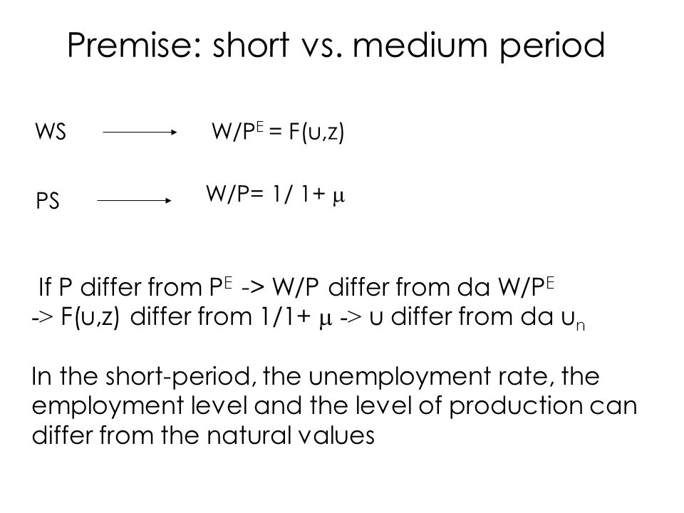 WSW/P E = F(u,z) PS W/P= 1/ 1+  If P differ from P E -> W/P differ from da W/P E -> F(u,z) differ from 1/1+  -> u differ from da u n In the short-period, the unemployment rate, the employment level and the level of production can differ from the natural values Premise: short vs.